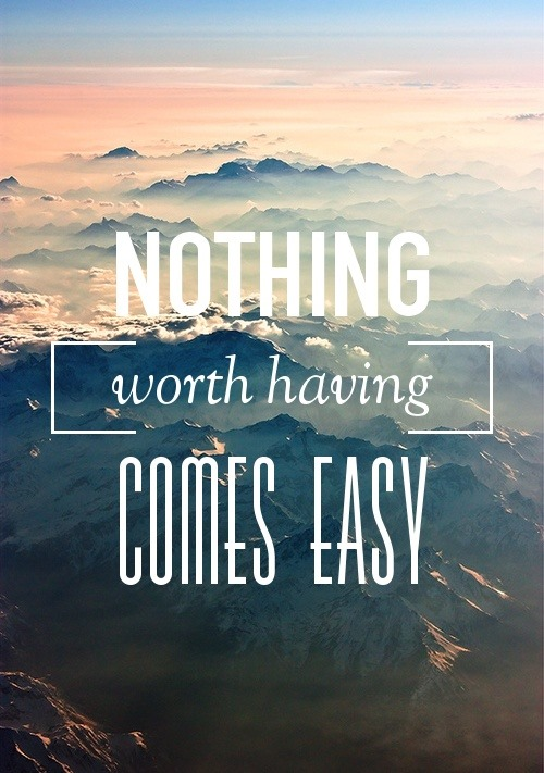nothing-worth-having-comes-easy